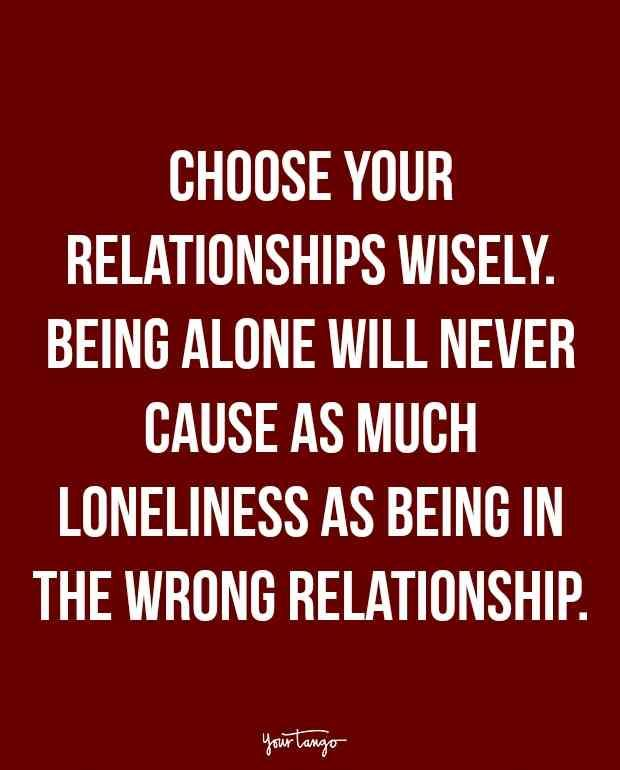 """Choose your relationships wisely. Being alone will never cause as much loneliness as being in the wrong relationship."""