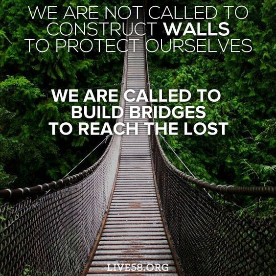 WE ARE NOT CALLED TO CONSTRUCT WALLS TO PROTECT OURSELVES. WE ARE CALLED TO BUILD BRIDGES TO REACH THE LOST