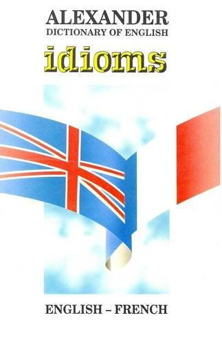 Alexander Dictionary of English Idioms: English-French (F...