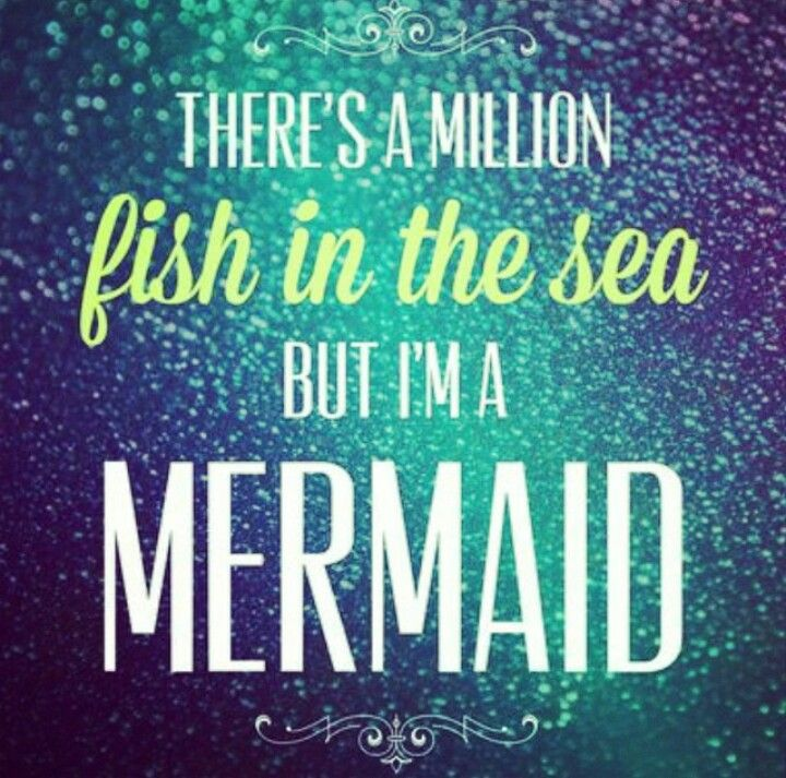 There's a million fish in the sea but I'm a mermaid                                                                                                                                                                                 More
