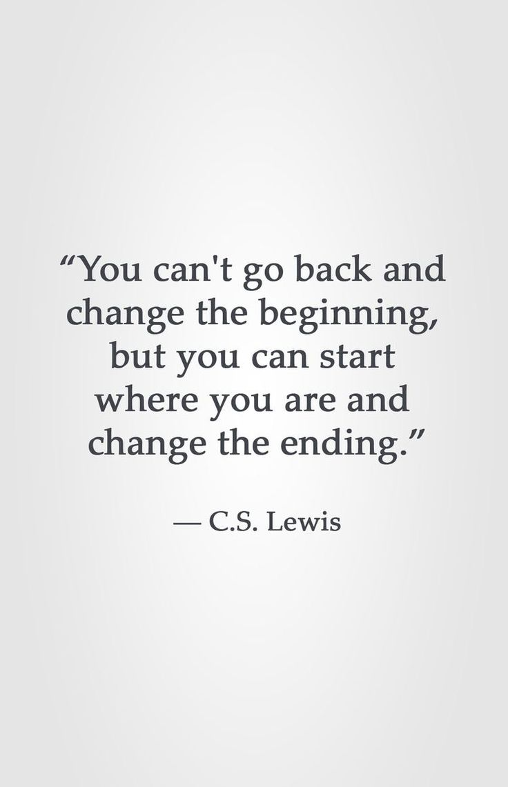 """You can t go back and change the beginning but you can start where you are and change the ending "" Inspiring quote by C"
