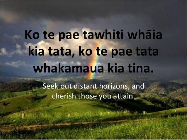 Ko te pae tawhiti whāia kia tata, ko te pae tata whakamaua kia tina. Seek out distant horizons, and cherish those you atta...