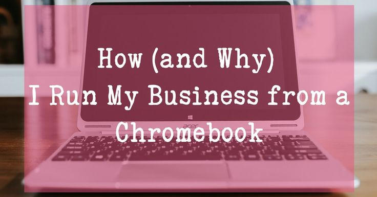 How (and Why) I run my business from a Chromebook