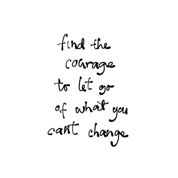 Find the courage to let go of what you cant change
