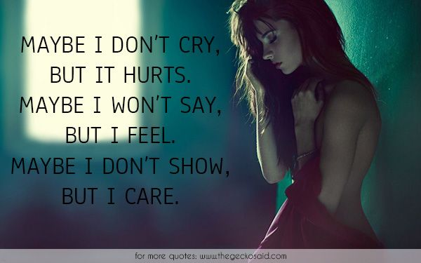 Maybe i don't cry, but it hurts. Maybe i won't say, but i feel. Maybe i don't show, but i care.  #care #cry #feel #hurts #maybe #quotes #say #show