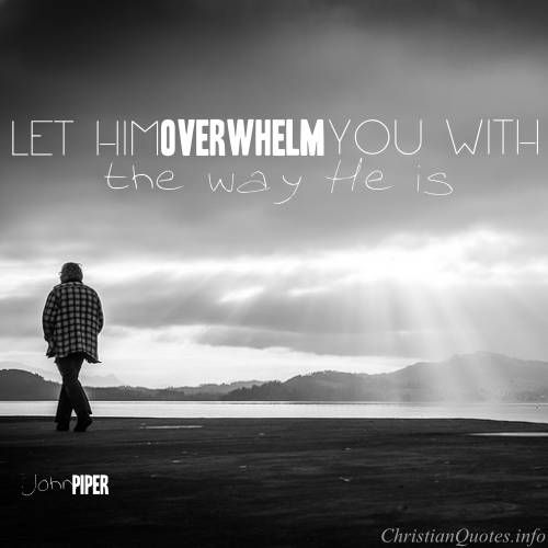 John Piper Quote - Let Jesus Overwhelm You |  For more Christian and inspirational quotes, visit www.ChristianQuotes.info #Christianquotes