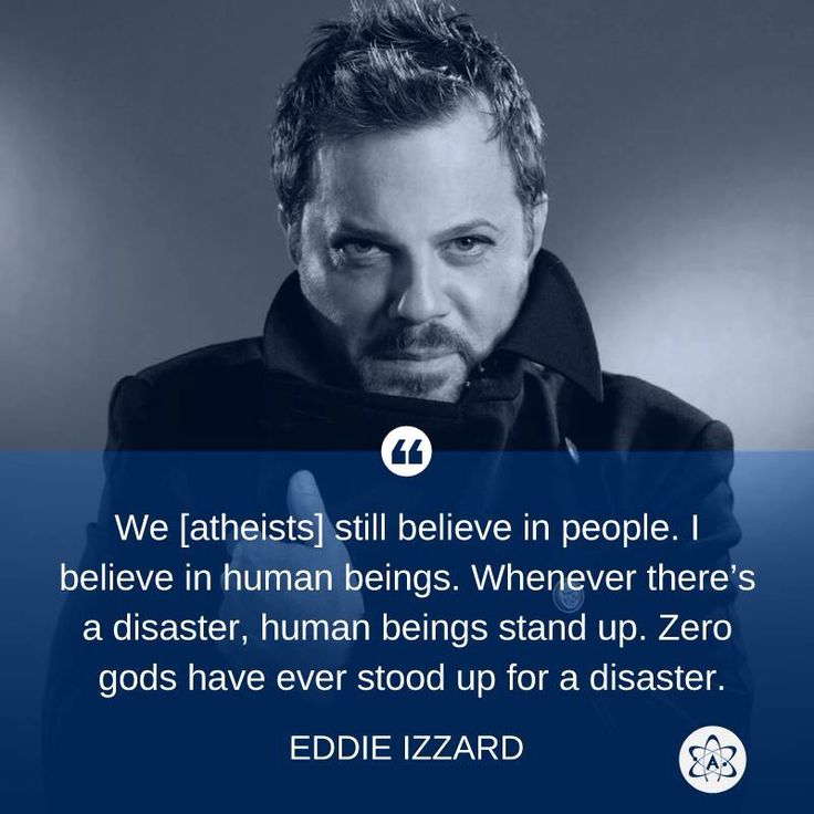 We [atheists] still believe in people. I believe in human beings. Whenever there's a disaster, human beings stand up. Zero gods have ever stood up for a disaster. - Eddie Izzard