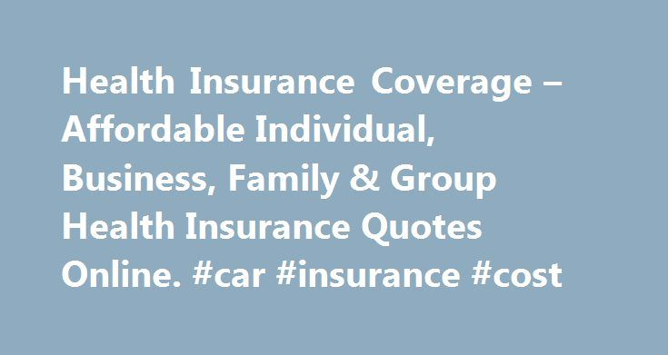 Health Insurance Coverage – Affordable Individual, Business, Family & Group Health Insurance Quotes Online. #car #insurance #cost http://nef2.com/health-insurance-coverage-affordable-individual-business-family-group-health-insurance-quotes-online-car-insurance-cost/  #affordable health insurance # Learn about specific health insurance information in your state. Health Insurance Articles 2012-12-05 With the recent implementation of the Patient Protection and Affordable Care Act, the health…
