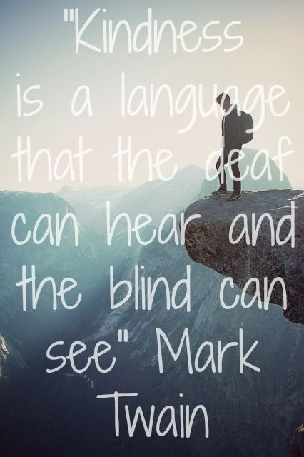"""Kindness is a language that the deaf can hear and the blind can see."" Mark Twain Quote"