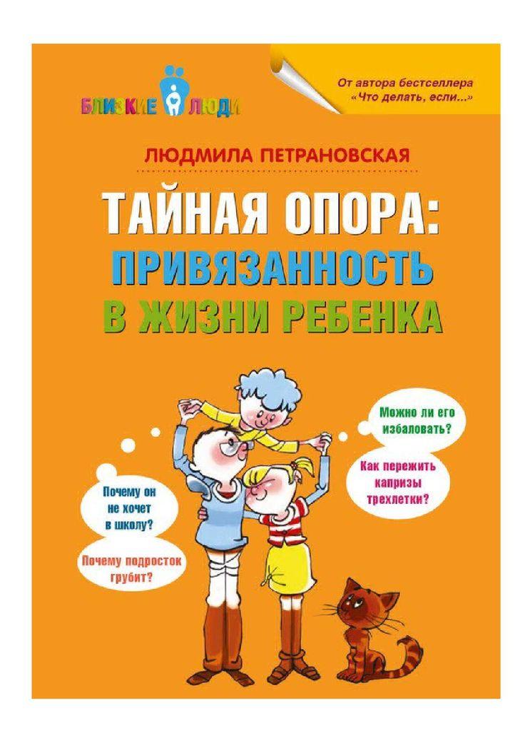 Тайная опора. Привязанность в жизни ребенка  Автор: Людмила Петрановская.  В книге простым и понятным языком описаны все периоды взросления, начиная с младенчества и заканчивая подростковым возрастом. Читать легко и интересно. Немаловажно то, что это единственная книга про теорию привязанности на русском языке, а в мире это одна из основных концепций, связанных с детской психологией. Хорошо написано про все возрастные кризисы: почему происходят, что делать родителям.