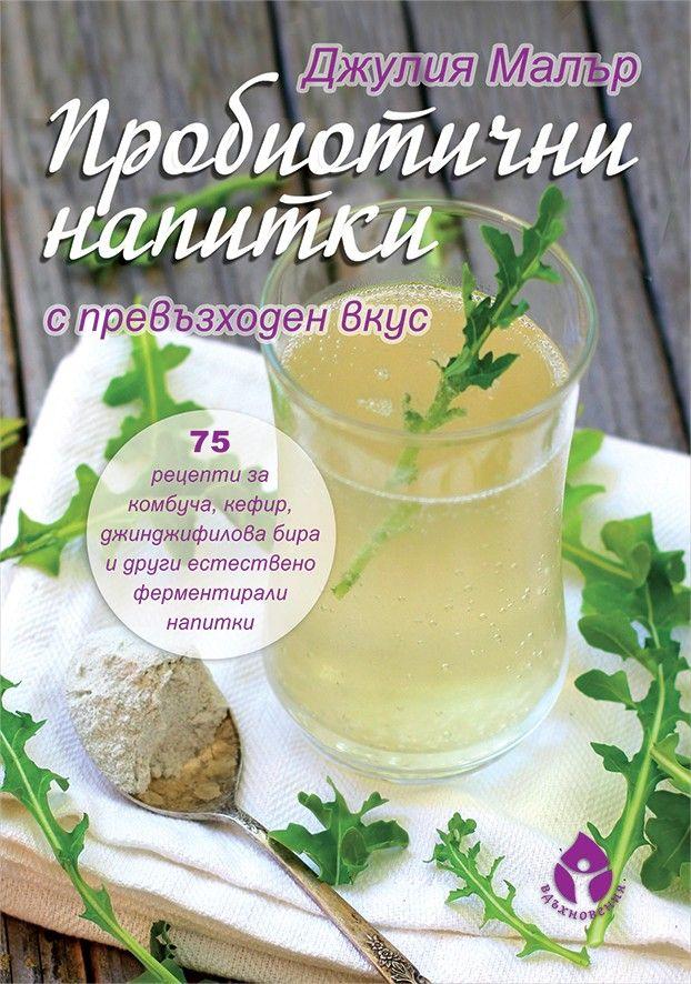 ПРОБИОТИЧНИ НАПИТКИ с превъзходен вкус. 75 рецепти за комбуча, кефир, джинджифилова бира и други естествено ферментирали напитки