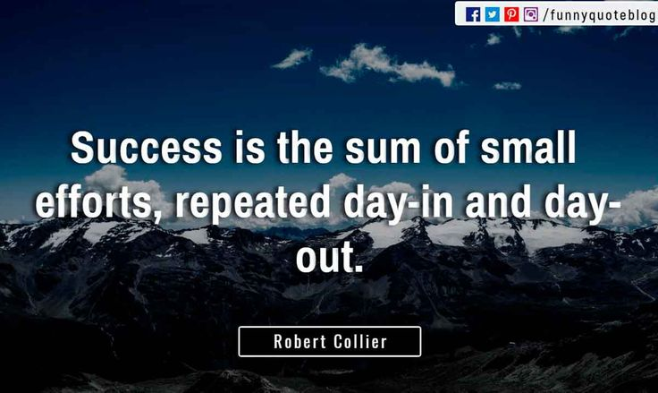 """Success is the sum of small efforts, repeated day-in and day-out."" ― Robert Collier Quote"