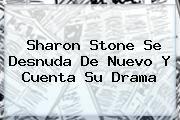 http://tecnoautos.com/wp-content/uploads/imagenes/tendencias/thumbs/sharon-stone-se-desnuda-de-nuevo-y-cuenta-su-drama.jpg Sharon Stone. Sharon Stone se desnuda de nuevo y cuenta su drama, Enlaces, Imágenes, Videos y Tweets - http://tecnoautos.com/actualidad/sharon-stone-sharon-stone-se-desnuda-de-nuevo-y-cuenta-su-drama/