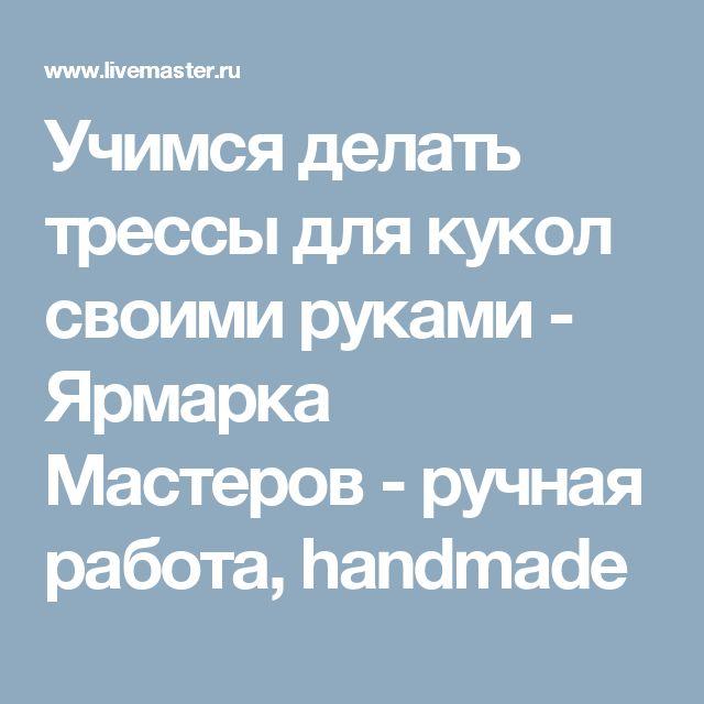 Учимся делать трессы для кукол своими руками - Ярмарка Мастеров - ручная работа, handmade