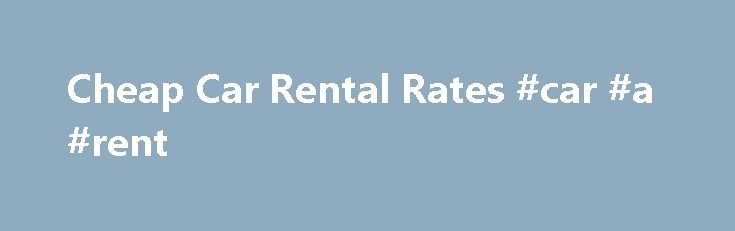 Cheap Car Rental Rates #car #a #rent http://rental.remmont.com/cheap-car-rental-rates-car-a-rent/  #cheap rental car rates # cheap car rental rates Find car rental deals from $6.95/day. Compare cheap rental cars from 20+ sites with one search. Don't miss out on low car rental prices!KAYAK searches hundreds of travel and car rental sites to find you car rentals for the absolute lowest rates. Save 40% or more...
