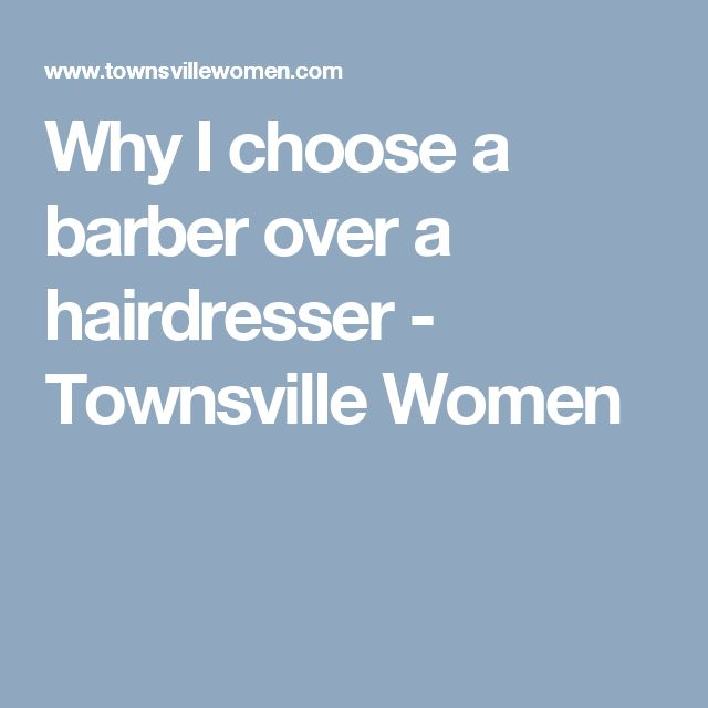Why I choose a barber over a hairdresser - Townsville Women