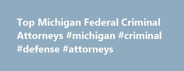 Top Michigan Federal Criminal Attorneys #michigan #criminal #defense #attorneys http://uganda.remmont.com/top-michigan-federal-criminal-attorneys-michigan-criminal-defense-attorneys/  # ATTENTION Federal Law Enforcement Agencies like the FBI, DEA and Secret Service will attempt to obtain statements against your interest, at your home or business place where a federal search warrant is being executed. They are counting on the fear generated from several federal agents storming your home or…