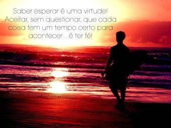 Saber esperar é uma virtude! Aceitar, sem questionar, que cada coisa tem um tempo certo para acontecer... é ter fé!