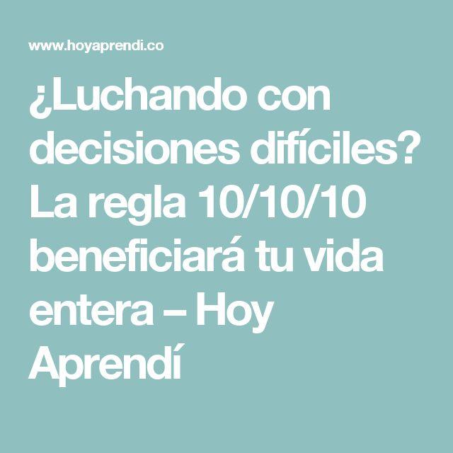 ¿Luchando con decisiones difíciles? La regla 10/10/10 beneficiará tu vida entera – Hoy Aprendí