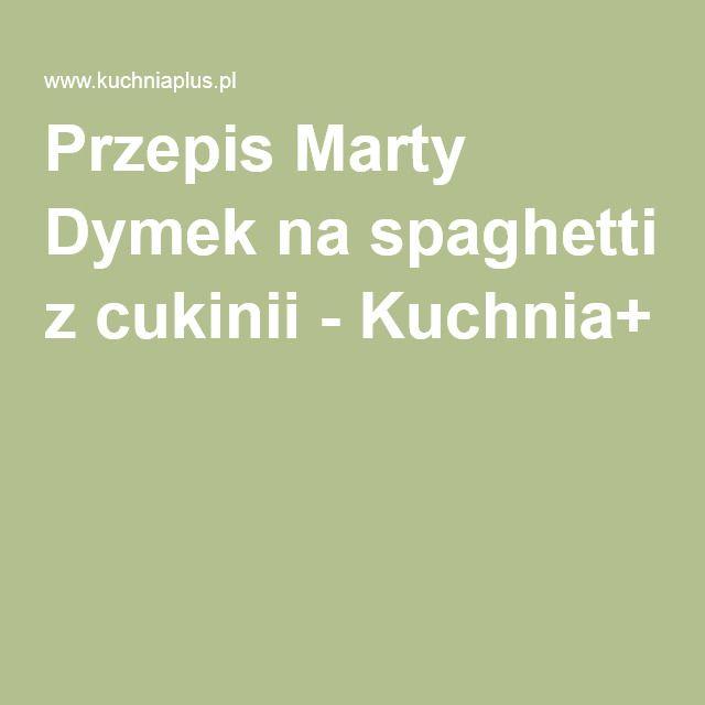 Przepis Marty Dymek na spaghetti z cukinii - Kuchnia+