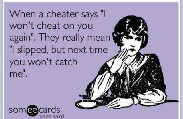 When a cheater says he won't cheat on you again ... !!!    He's not SORRY for what he did; he is sorry he got CAUGHT.  HE or SHE.  Cheating is not gender specific.    #ecard #quote   For more quotes and jokes, check out my FB page:  https://www.facebook.com/TheExEffect