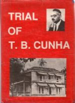 TRIAL OF T.B. CUNHA Source Material for the History of the Freedom Movement of Goa (Collected From Goa Archives) .