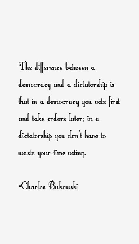 The difference between a democracy and a dictatorship is that in a democracy you vote first and take orders later; in a dictatorship you don't have to waste your time voting.  - Charles Bukowski american poet and novelist