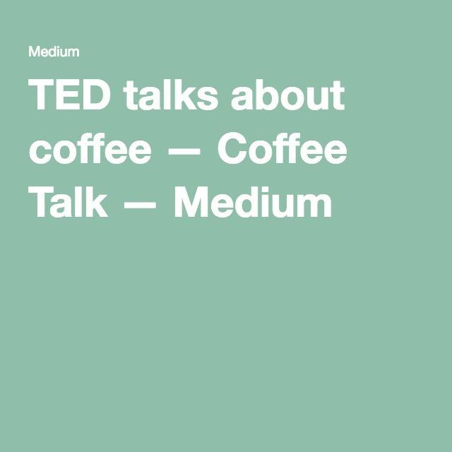 TED talks about coffee — Coffee Talk — Medium