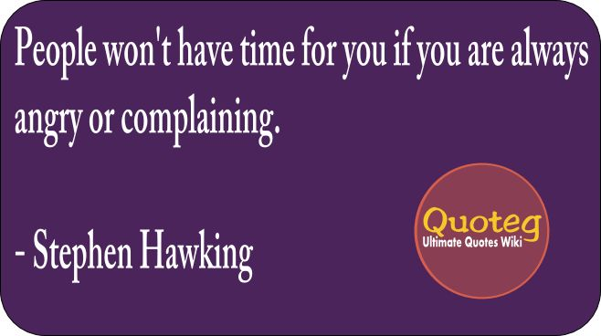 People won't have time for you if you are always angry or complaining - Stephan Hawking - Quoteg