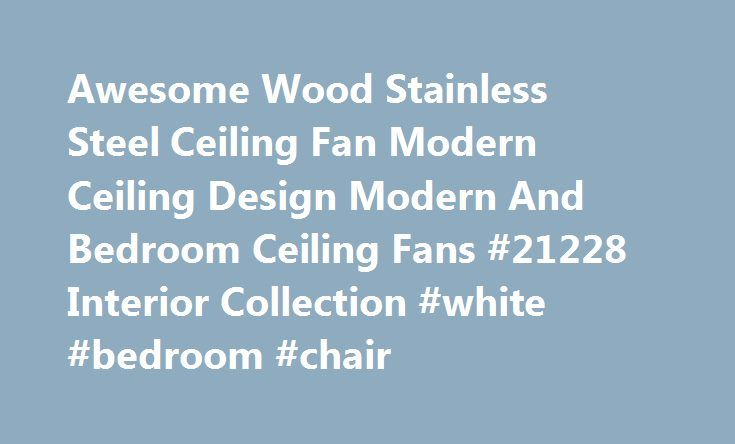 Awesome Wood Stainless Steel Ceiling Fan Modern Ceiling Design Modern And Bedroom Ceiling Fans #21228 Interior Collection #white #bedroom #chair http://bedrooms.remmont.com/awesome-wood-stainless-steel-ceiling-fan-modern-ceiling-design-modern-and-bedroom-ceiling-fans-21228-interior-collection-white-bedroom-chair/  #bedroom ceiling fans # Awesome Wood Stainless Steel Ceiling Fan Modern Ceiling Design Modern And Bedroom Ceiling Fans Awesome Wood Stainless Steel Ceiling Fan Modern Ceiling…