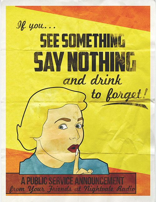 If you see something say nothing and drink to forget!