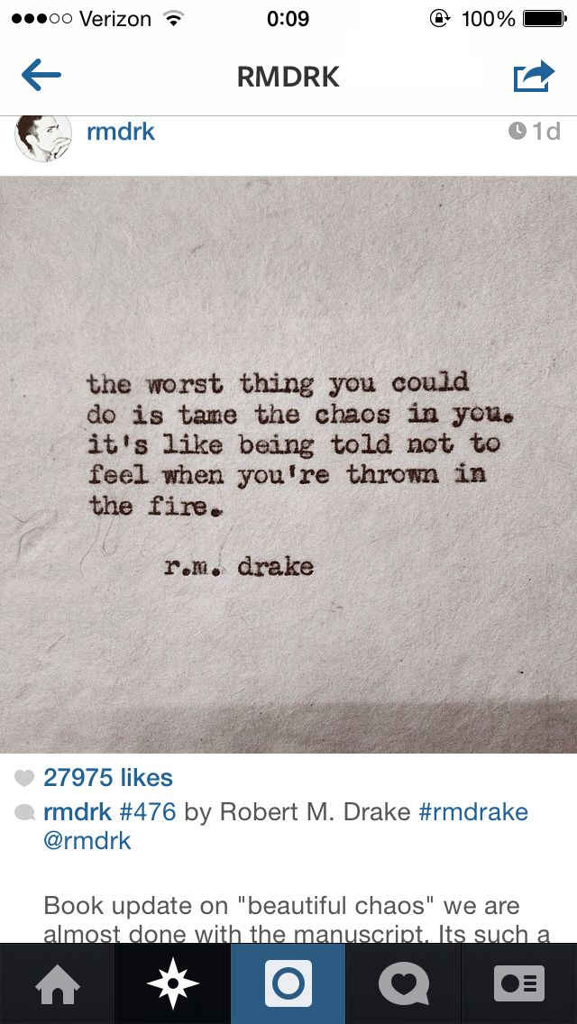 the worst thing you can do is to tame the chaos inside you... it's like being told you are not to feel when you're thrown into the fire.... R.m drake