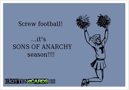 Screw football!              ...it's     SONS OF ANARCHY            season!!!!