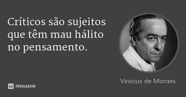 Críticos são sujeitos que têm mau hálito no pensamento. — Vinicius de Moraes