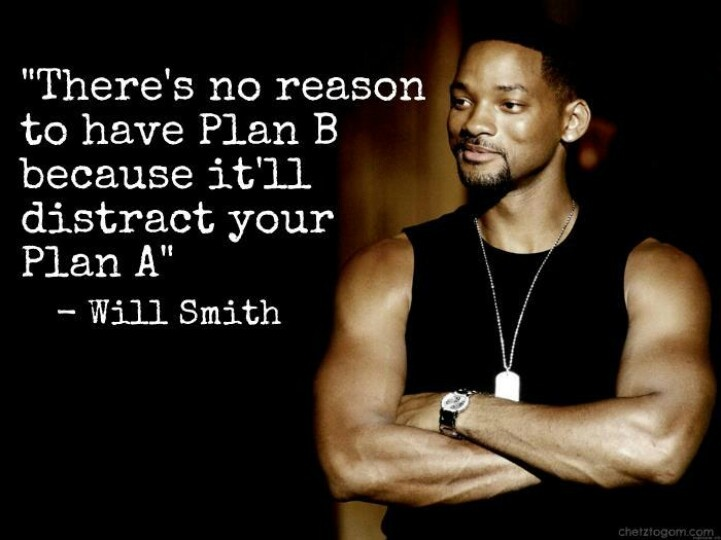 """There's no reason to have Plan B because it'll distract you from Plan A"""