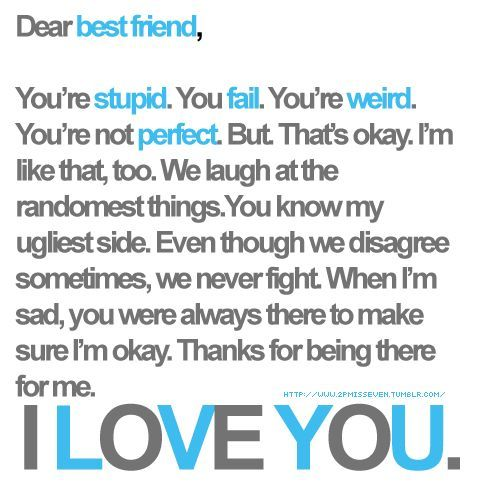 Dear best friend, You're stupid. You fail. You're weird. You're not perfect. But. That's okay. I'm like that, too. We laugh at the randomest things. You know my ugliest side. Even though we disagree sometimes, we never fight. When I'm sad, you were always there to make sure I'm okay. Thanks for being there for me. I LOVE YOU.