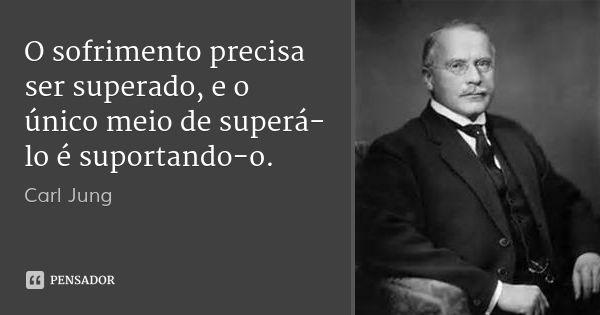 O sofrimento precisa ser superado, e o único meio de superá-lo é suportando-o.... Frase de Carl Jung.