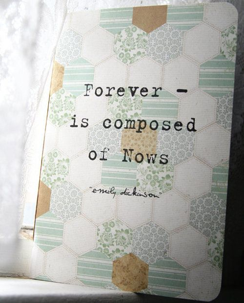 Forever is composed of nows. -Emily Dickinson: Quotes Ideas Inspiration, Forever So True, Emily Dickinson, Life Composition, Truths, Sayings Words Quotes, Living, Emilydickinson, Quotabl