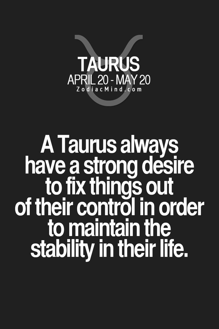 A Taurus always have a strong desire to fix things out of their control in order to maintain the stability in their life