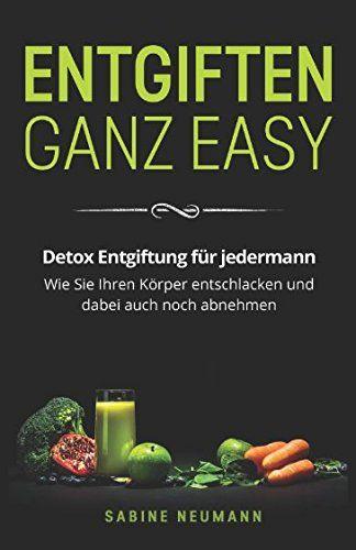 Entgiften ganz easy: Detox Entgiftung für jedermann. Wie Sie Ihren Körper ents…