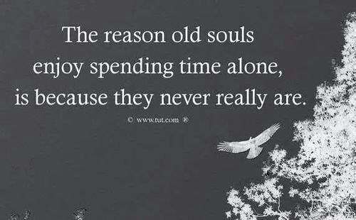 The reason old souls enjoy spending time alone, is beacause they never really are ..