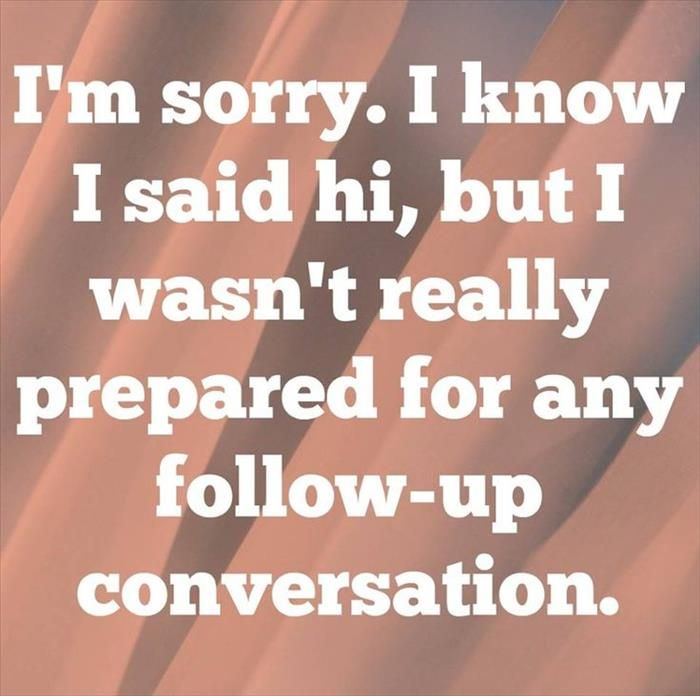 """I'm sorry. I know I said 'hi', but I wasn't really prepared for any follow-up conversation."""