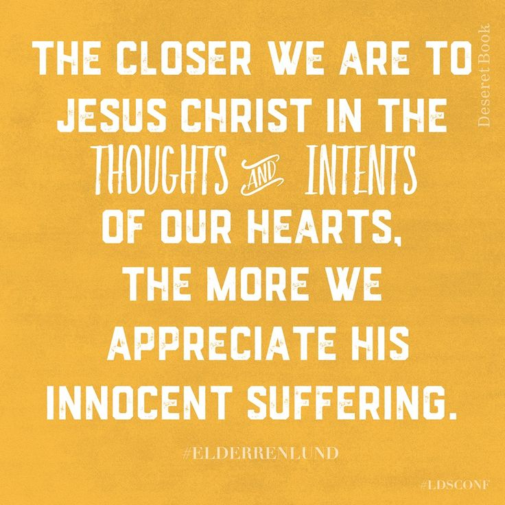 The closer we are to Jesus Christ in the thoughts and intents of our hearts, the more we appreciate his innocent suffering. Elder Renlund