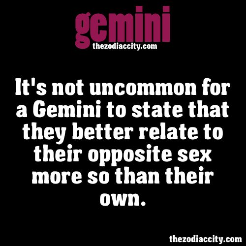 ZODIAC GEMINI FACTS - Its not uncommon for a Gemini to state that they better relate to their opposite sex more so than their own.