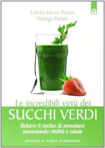 Le incredibili virtù dei succhi verdi. Ridurre il rischio di ammalarsi aumentando vitalità e salute (Colette Hervé-Pairain)