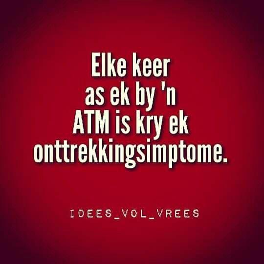 Afrikaanse idees vol vrees grap. Elke keer as ek by n ATM is kry ek ontrekkingsimptome.