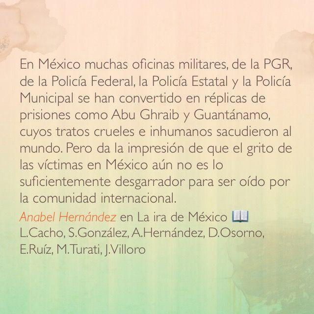 En México muchas oficinas militares, de la PGR, de la Policía Federal, la Policía Estatal y la Policía Municipal se han convertido en réplicas de prisiones como Abu Ghraib y Guantánamo, cuyos tratos crueles e inhumanos sacudieron al mundo. Pero da la impresión de que el grito de las víctimas en México aún no es lo suficientemente desgarrador para ser oído por la comunidad internacional. Anabel Hernández en La ira de México 📖 L.Cacho, S.González, A.Hernández, D.Osorno, E.Ruíz, M.Turati…