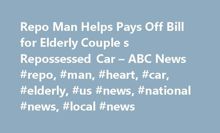 Repo Man Helps Pays Off Bill for Elderly Couple s Repossessed Car – ABC News #repo, #man, #heart, #car, #elderly, #us #news, #national #news, #local #news http://malaysia.nef2.com/repo-man-helps-pays-off-bill-for-elderly-couple-s-repossessed-car-abc-news-repo-man-heart-car-elderly-us-news-national-news-local-news/  Sections Shows Yahoo!-ABC News Network | 2017 ABC News Internet Ventures. All rights reserved. Repo Man Helps Pay Off Bill for Elderly Couple's Car WATCH Repo Man Helps Pays Off…