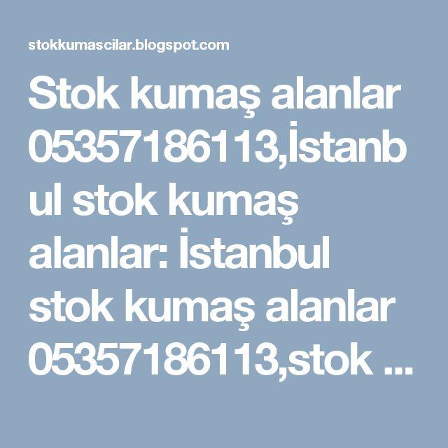Stok kumaş alanlar 05357186113,İstanbul stok kumaş alanlar: İstanbul stok kumaş alanlar 05357186113,stok kumaş...