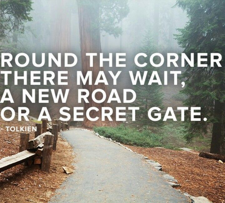 Round the corner there may wait, a new road or a secret gate.